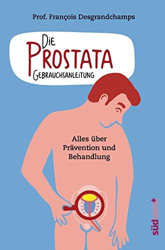 Die Prostata - Gebrauchsanleitung: Alles über Prävention und Behandlung