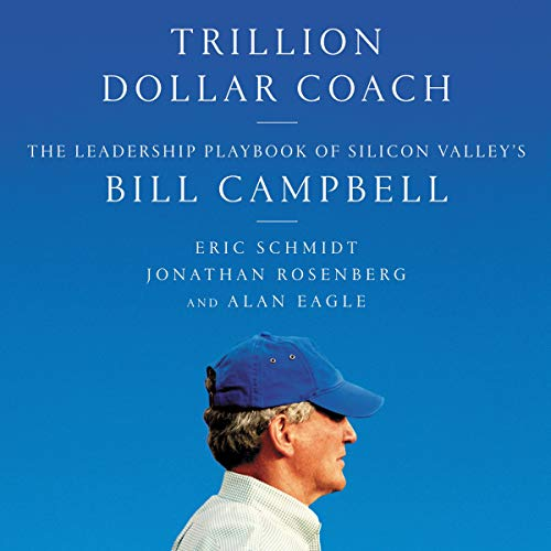 Trillion Dollar Coach     The Leadership Playbook of Silicon Valley's Bill Campbell              By:                                                                                                                                 Eric Schmidt,                                                                                        Jonathan Rosenberg,                                                                                        Alan Eagle                               Narrated by:                                                                                                                                 Dan Woren                      Length: 5 hrs and 40 mins     113 ratings     Overall 4.6