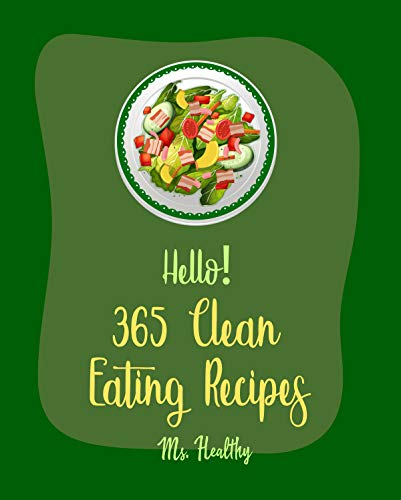 Hello! 365 Clean Eating Recipes: Best Clean Eating Cookbook Ever For Beginners [Greek Desserts Cookbook, Vegan Salad Dressing Cookbook, Microwave Dessert Cookbook, Slow Cooker Pasta Recipes] [Book 1]