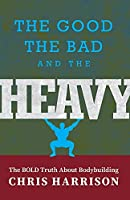 The Good, the Bad, and the Heavy: The Bold Truth About Bodybuilding