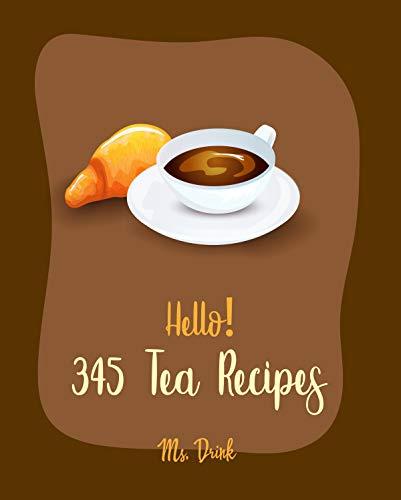 Hello! 345 Tea Recipes: Best Tea Cookbook Ever For Beginners [Citrus Cookbook, Matcha Recipe, Tea Cocktail Recipe, Iced Tea Recipes, Chai Tea Recipes, ... Tea Recipe, Milk Tea Recipe Book] [Book 1]