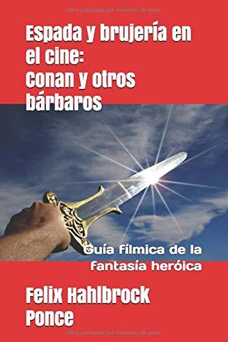 Espada y brujería en el cine: Conan y otros bárbaros: Guía fílmica de la fantasía heróica