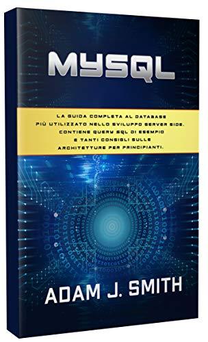 MYSQL : La guida completa al database più utilizzato nello sviluppo server side. Contiene query SQL di esempio e tanti consigli sulle architetture per principianti.