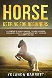 Horse Keeping For Beginners: A Complete Guide on How to Keep Horses, Including How to Understand Why Horses Do What They Do (First Timers)