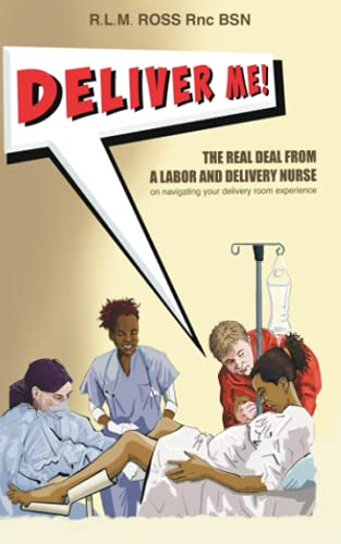 Deliver Me!: The Real Deal From a Labor and Delivery Nurse on Navigating Your Delivery Room Experience.