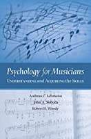 Psychology for Musicians: Understanding And Acquiring the Skills