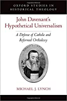 John Davenant's Hypothetical Universalism: A Defense of Catholic and Reformed Orthodoxy (Oxford Studies in Historical Theology)