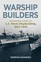 Warship Builders: An Industrial History of U.S. Naval Shipbuilding, 1922-1945 (Studies in Naval History and Sea Power)