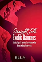 Straight Talk for Exotic Dancers: Truths, Tips, & Advice for Women Who Twerk Where They Work