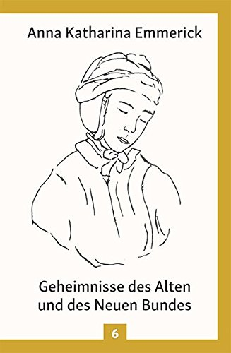 Geheimnisse des Alten und des Neuen Bundes: Nach den Visionen der Anna Katharina Emmerick: Aus den Tagebüchern des Clemens Brentano - Nach den ... Emmerick (Anna Katharina Emmerick / Visionen)