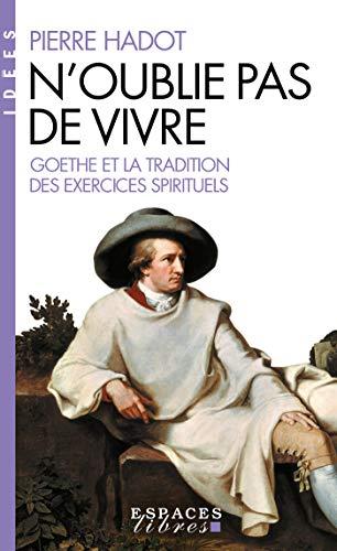 N'oublie pas de vivre: Goethe et la tradition des exercices spirituels (Bibliothèque...