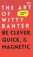 The Art of Witty Banter: Be Clever, Quick, & Magnetic