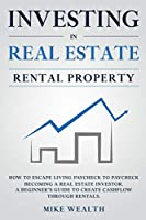 Investing in Real Estate: Rental Property: How to Escape Living Paycheck to Paycheck Becoming a Real Estate Investor. A Beginner's Guide to Create Cashflow Through Rentals