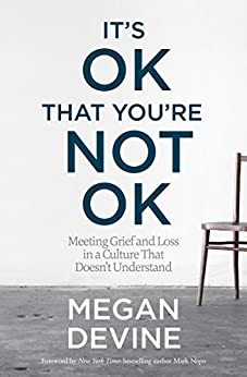 It's OK That You're Not OK: Meeting Grief and Loss in a Culture That Doesn't Understand by [Megan Devine, Mark Nepo]