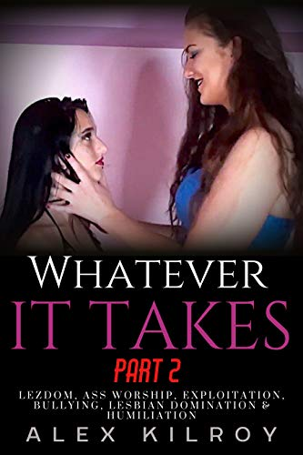 Whatever It Takes Part 2: Lezdom, Ass Worship, Bullying, Exploitation, Lesbian Domination & Humiliation. (English Edition)