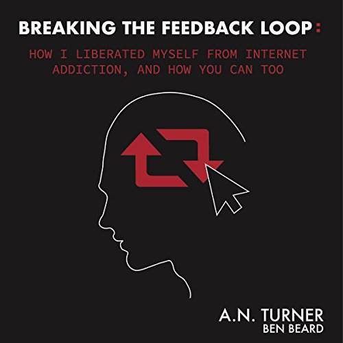 Breaking the Feedback Loop: How I Liberated Myself from Internet Addiction, and How You Can Too audiobook cover art