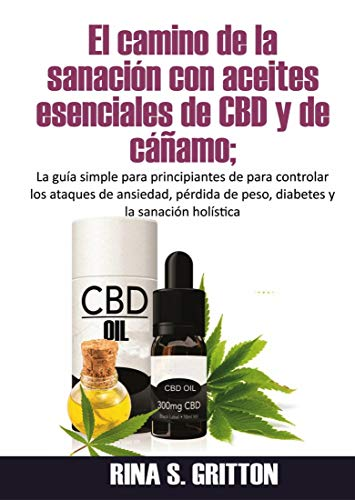 El camino de la sanación con aceites esenciales de CBD y de cáñamo: La guía simple para principiantes de para controlar ataques de ansiedad, pérdida de peso y diabetes
