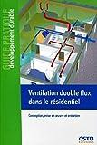 Ventilation double flux dans le résidentiel: Conception, mise en oeuvre et...