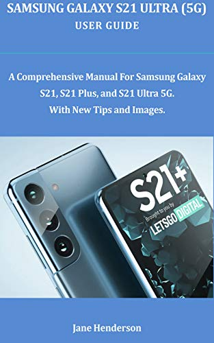 SAMSUNG GALAXY S21 ULTRA (5G) USER GUIDE : A Comprehensive Manual For Samsung Galaxy S21, S21 Plus, and S21 Ultra 5G With New Tips and Images (English Edition)