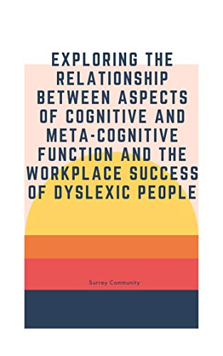 Exploring the relationship between aspects of cognitive and meta-cognitive function and the workplace success of dyslexic people (English Edition)