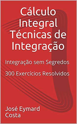 Cálculo Integral Técnicas de Integração: Integração sem Segredos 300 Exercícios Resolvidos (2)