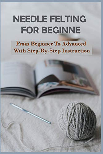 Needle Felting For Beginner: From Beginner To Advanced With Step-By-Step Instruction: Needle Felting Supplies (English Edition)