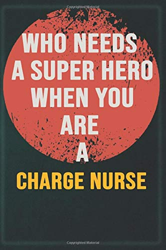 Who Needs A Super Hero When You Are A Charge Nurse: Cool Gift Notebook for A Charge Nurse: Boss, Coworkers, Colleagues, Friends - 120 Pages 6x9 Inch Composition White Blank Lined, Matte Finish.