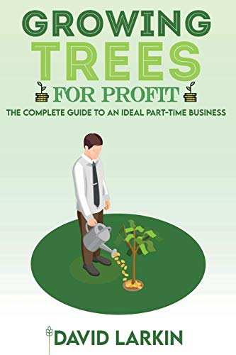 Growing Trees for Profit: The Complete Guide to an Ideal Part-Time Business