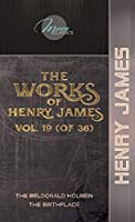 The Works of Henry James, Vol. 19 (of 36): The Beldonald Holbein; The Birthplace (Moon Classics)