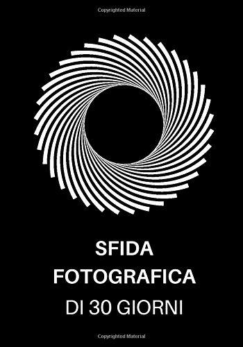 Sfida Fotografica di 30 Giorni: Idee fotografiche e progetti fotografici per un mese intero - Un'ispirazione per provare nuovi temi, effetti e tecniche