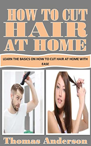 HOW TO CUT HAIR AT HOME: Learn the Basics on How to Cut Hair At Home with Ease (English Edition)