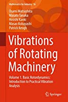 Vibrations of Rotating Machinery: Volume 1. Basic Rotordynamics: Introduction to Practical Vibration Analysis (Mathematics for Industry (16))