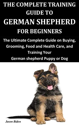 THE COMPLETE TRAINING GUIDE TO GERMAN SHEPHERD FOR BEGINNERS: The Ultimate Complete Guide on Buying, Grooming, Food and Health Care, and Training Your German shepherd Puppy or Dog
