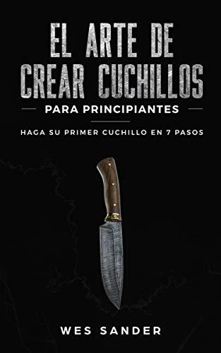 El arte de crear cuchillos (Bladesmithing) para principiantes: Haga su primer cuchillo en 7 pasos [Bladesmithing for Beginners]