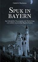 Spuk in Bayern: Der koenigliche Wassergeist, die Weisse Frau und andere mysterioese Begebenheiten