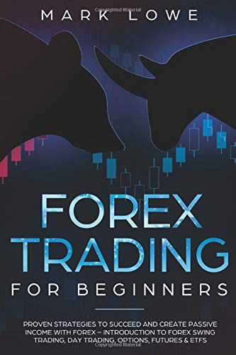 Forex Trading for Beginners: Proven Strategies to Succeed and Create Passive Income with Forex - Introduction to Forex Swing Trading, Day Trading, ... Market Investing for Beginners, Band 4)