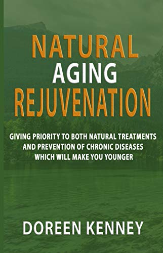 Natural Aging Rejuvenation: Giving Priority To Both Natural Treatments And Prevention Of Chronic Diseases Which Will Make You Younger (English Edition)