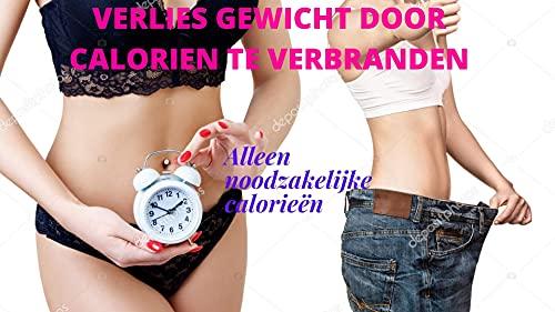 VERLIES GEWICHT DOOR CALORIEN TE VERBRANDEN: Alleen noodzakelijke calorieën (Dutch Edition)