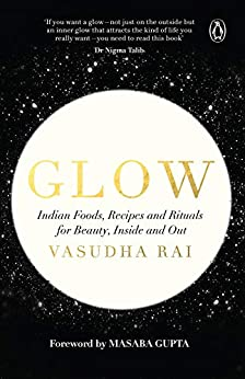 Glow: Indian Foods, Recipes and Rituals for Beauty, Inside and Out by [Vasudha Rai]