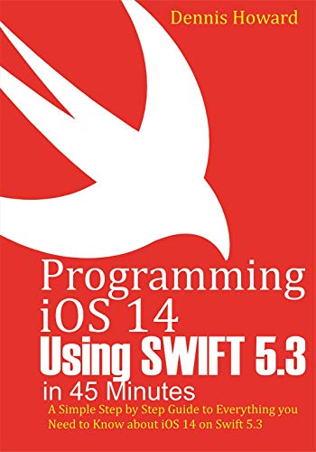 Programming iOS 14 Using Swift 5.3 in 45 Minutes: A Step by Step Guide to Everything...