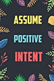Assume Positive Intent: Blank Lined Diary / Notebook / Journal - Inspirational, Motivational, Creative, Positive Quotes - Gifts For Men, Women, Friends 6x9' 120 Pages (Inspirational Quote Notebook)