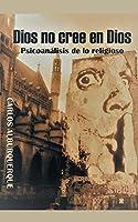 Dios No Cree En Dios: Psicoanálisis De Lo Religioso