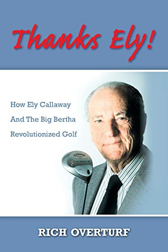 Thanks Ely!: How Ely Callaway And The Big Bertha Revolutionized Golf