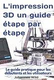 L'impression 3D | un guide étape par étape: Le guide pratique pour les débutants et les utilisateurs