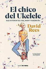 El chico del ukelele: Diez historias de vida, amor, y superación par David Rees