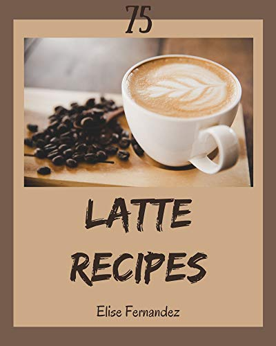 75 Latte Recipes: A Latte Cookbook You Won't be Able to Put Down (English Edition)