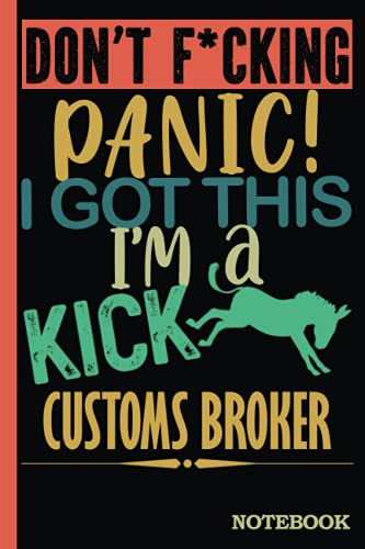 Don't F*cking Panic │ I'm a Kick Ass Customs Broker Notebook: Funny Sweary Customs Brokers Gift for Coworker, Appreciation, Birthday etc. │ Blank Ruled Writing Journal Diary 6x9