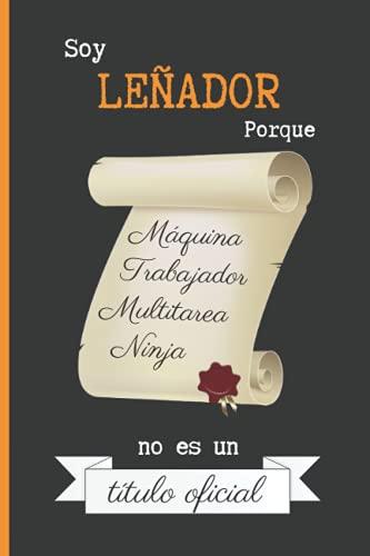 SOY LEÑADOR PORQUE MÁQUINA TRABAJADOR MULTITAREA NINJA NO ES UN TÍTULO OFICIAL: CUADERNO DE NOTAS. LIBRETA DE APUNTES, DIARIO PERSONAL O AGENDA PARA LEÑADORES. REGALO DE CUMPLEAÑOS. (Spanish Edition)