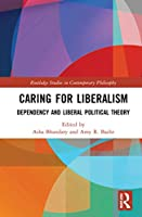 Caring for Liberalism: Dependency and Liberal Political Theory (Routledge Studies in Contemporary Philosophy)