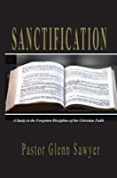 Sanctification: A Study in the Forgotten Discipline of the Christian Faith